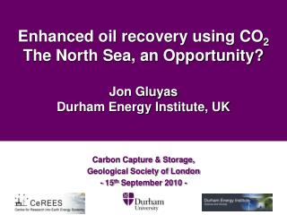 Enhanced oil recovery using CO 2   The North Sea, an Opportunity? Jon Gluyas Durham Energy Institute, UK
