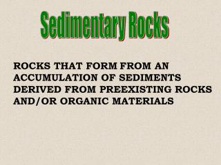 ROCKS THAT FORM FROM AN ACCUMULATION OF SEDIMENTS DERIVED FROM PREEXISTING ROCKS AND/OR ORGANIC MATERIALS