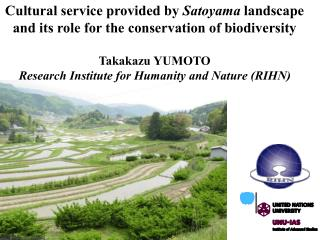 Cultural service provided by  Satoyama  landscape  and its role for the conservation of biodiversity Takakazu YUMOTO
