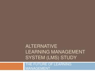ALTERNATIVE LEARNING MANAGEMENT SYSTEM (LMS) STUDY