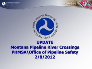 UPDATE Montana Pipeline River Crossings PHMSA\Office of Pipeline Safety 2/8/2012