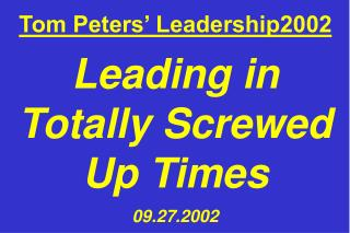 Tom Peters' Leadership2002 Leading in Totally Screwed Up Times 09.27.2002