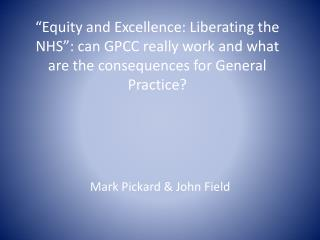 """Equity and Excellence: Liberating the NHS"": can GPCC really work and what are the consequences for General Practice?"