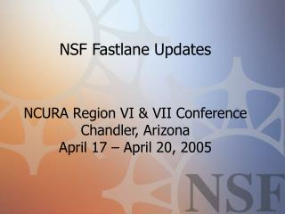 NSF Fastlane Updates  NCURA Region VI & VII Conference Chandler, Arizona April 17 – April 20, 2005