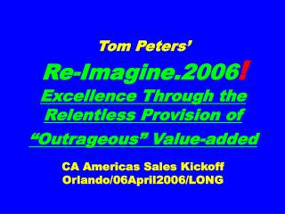 "Tom Peters' Re-Imagine.2006 ! Excellence Through the Relentless Provision of ""Outrageous"" Value-added CA Americas"