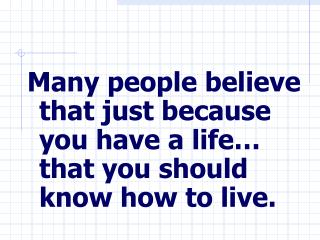 Many people believe that just because you have a life… that you should know how to live.