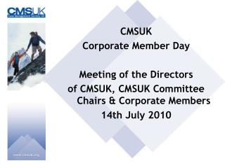 CMSUK  Corporate Member Day Meeting of the Directors  of CMSUK, CMSUK Committee Chairs & Corporate Members 14th July