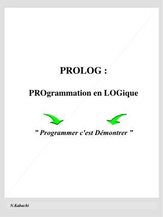"PROLOG : PROgrammation en LOGique "" Programmer c'est Démontrer """