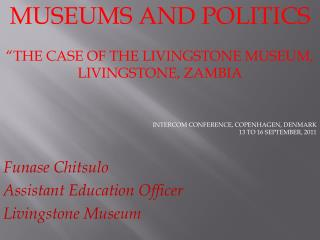 "MUSEUMS AND POLITICS ""THE CASE OF THE LIVINGSTONE MUSEUM, LIVINGSTONE, ZAMBIA INTERCOM CONFERENCE, COPENHAGEN, DENMARK"