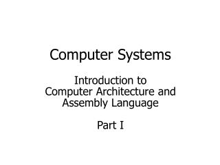 Computer Systems Introduction to  Computer Architecture and Assembly Language Part I