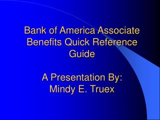 Bank of America Associate Benefits Quick Reference Guide A Presentation By: Mindy E. Truex