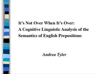It's Not Over When It's Over:  A Cognitive Linguistic Analysis of the  Semantics of English Prepositions Andrea Tyler