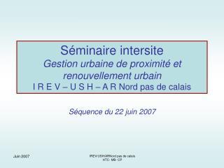 Séminaire intersite Gestion urbaine de proximité et renouvellement urbain I R E V – U S H – A R Nord pas de calais