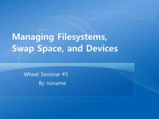 Managing Filesystems , Swap Space, and Devices