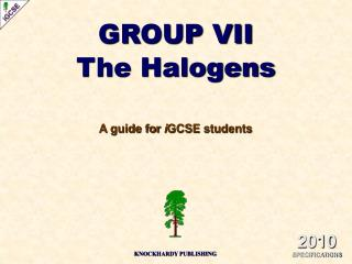 GROUP VII The Halogens A guide for  i GCSE students
