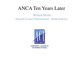 ANCA Ten Years Later Richard Marchi Airports Council International - North America