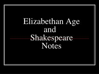 Elizabethan Age  and	 Shakespeare Notes