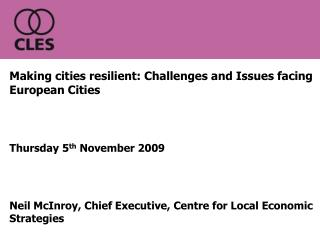 Making cities resilient: Challenges and Issues facing European Cities Thursday 5 th  November 2009