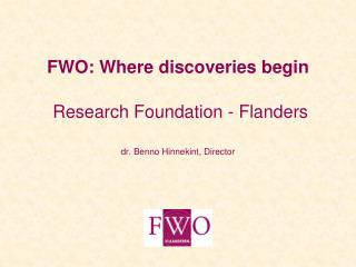 FWO: Where discoveries begin Research Foundation - Flanders dr. Benno Hinnekint, Director