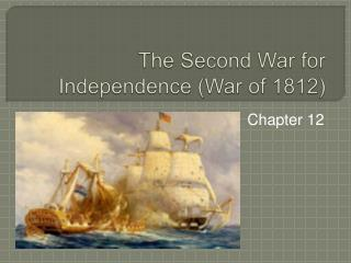 The Second War for Independence (War of 1812)
