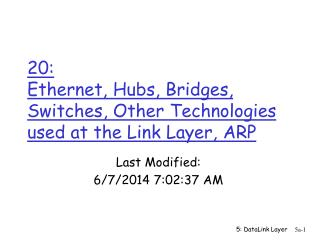 20:  Ethernet, Hubs, Bridges, Switches, Other Technologies used at the Link Layer, ARP