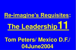 Re-imagine's Requisites : The Leadership 11 Tom Peters/ Mexico D.F./ 04June2004