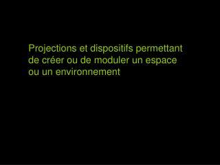 Projections et dispositifs permettant de créer ou de moduler un espace ou un environnement
