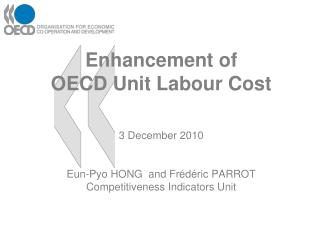 Enhancement of OECD Unit Labour Cost 3 December 2010 Eun-Pyo HONG and Frédéric PARROT Competitiveness Indicators Unit