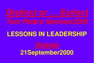 Distinct or … Extinct Tom Peters Seminar2000 LESSONS IN LEADERSHIP Orlando 21September2000