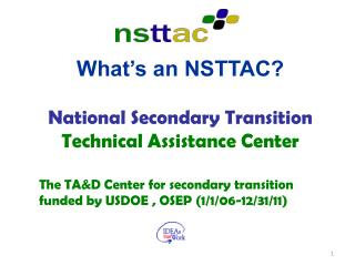 What's an NSTTAC? National Secondary Transition Technical Assistance Center The TA&D Center for secondary transition