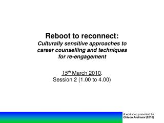 Reboot to reconnect: Culturally sensitive approaches to  career counselling and techniques  for re-engagement 15 th Marc