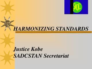 HARMONIZING STANDARDS Justice Kobe SADCSTAN Secretariat