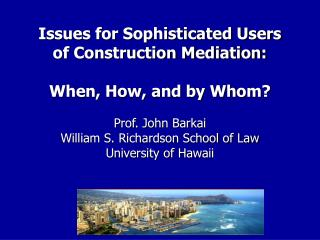 Issues for Sophisticated Users of Construction Mediation: When, How, and by Whom? Prof. John Barkai William S. Richardso