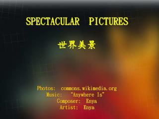 "SPECTACULAR  PICTURES 世界美景 Photos:  commons.wikimedia.org Music:  ""Anywhere Is"" Composer:  Enya  Artist:  En"