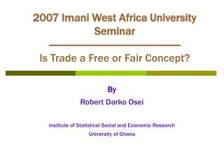 2007 Imani West Africa University Seminar ------------------------------------------------- Is Trade a Free or Fair Conc