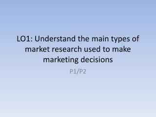 LO1: Understand the main types of market research used to make marketing decisions