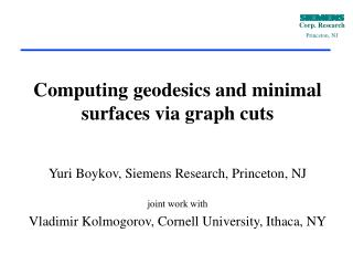 Computing geodesics and minimal surfaces via graph cuts Yuri Boykov, Siemens Research, Princeton, NJ joint work with