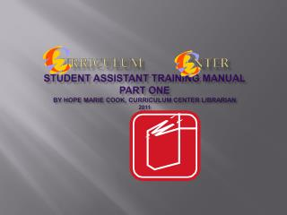 urriculum enter Student Assistant Training  Manual Part one By Hope Marie Cook, Curriculum Center Librarian 2011