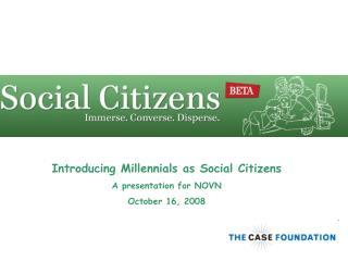 Introducing Millennials as Social Citizens A presentation for NOVN October 16, 2008