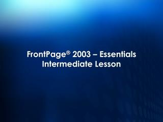FrontPage ® 2003 – Essentials Intermediate Lesson
