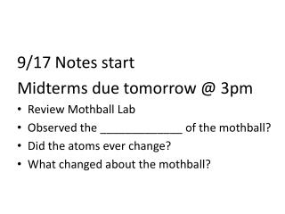 9/17 Notes start Midterms due tomorrow @ 3pm Review Mothball Lab Observed the _____________ of the mothball? Did the a