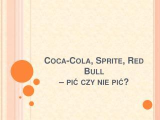 Coca-Cola,  Sprite , Red  Bull – pić czy nie pić?
