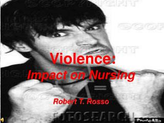 Violence: Impact on Nursing Robert T. Rosso