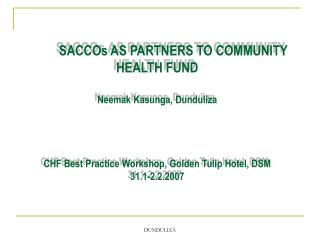 SACCOs AS PARTNERS TO COMMUNITY HEALTH FUND Neemak Kasunga, Dunduliza CHF Best Practice Workshop, Golden Tulip Hotel, DS