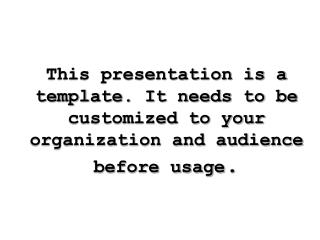 This presentation is a template. It needs to be customized to your organization and audience before usage .