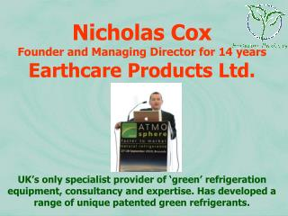 Nicholas Cox Founder and Managing Director for 14 years Earthcare Products Ltd.