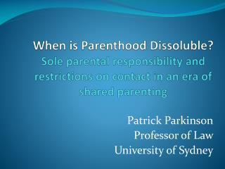 When is Parenthood Dissoluble?  Sole parental responsibility and restrictions on contact in an era of shared parenting