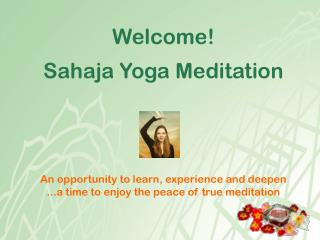 Welcome! Sahaja Yoga Meditation An opportunity to learn, experience and deepen ...a time to enjoy the peace of true medi