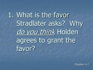 What is the favor Stradlater asks?  Why  do you think  Holden agrees to grant the favor?