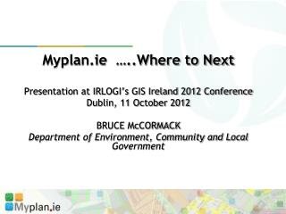 Myplan.ie  …..Where to Next Presentation at IRLOGI's GIS Ireland 2012 Conference Dublin, 11 October 2012 BRUCE McCOR